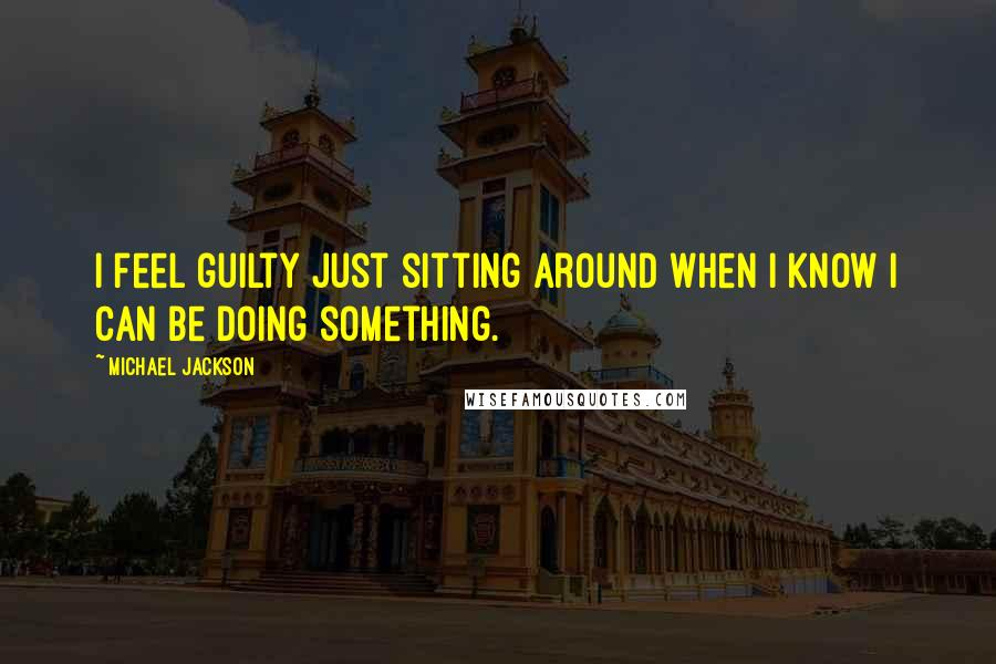 Michael Jackson quotes: I feel guilty just sitting around when I know I can be doing something.
