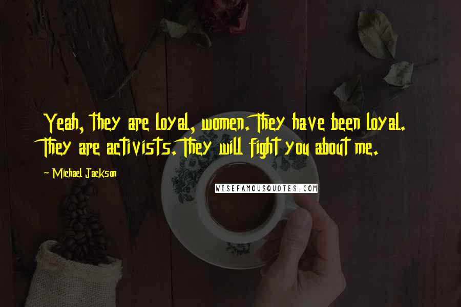 Michael Jackson quotes: Yeah, they are loyal, women. They have been loyal. They are activists. They will fight you about me.