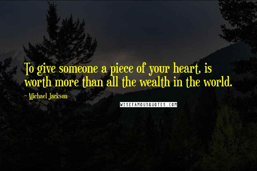 Michael Jackson quotes: To give someone a piece of your heart, is worth more than all the wealth in the world.