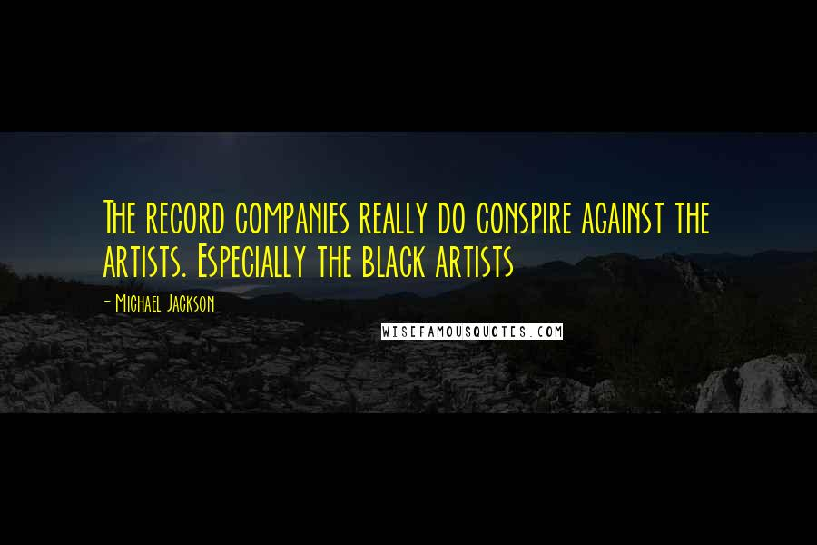 Michael Jackson quotes: The record companies really do conspire against the artists. Especially the black artists