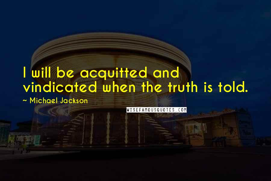 Michael Jackson quotes: I will be acquitted and vindicated when the truth is told.
