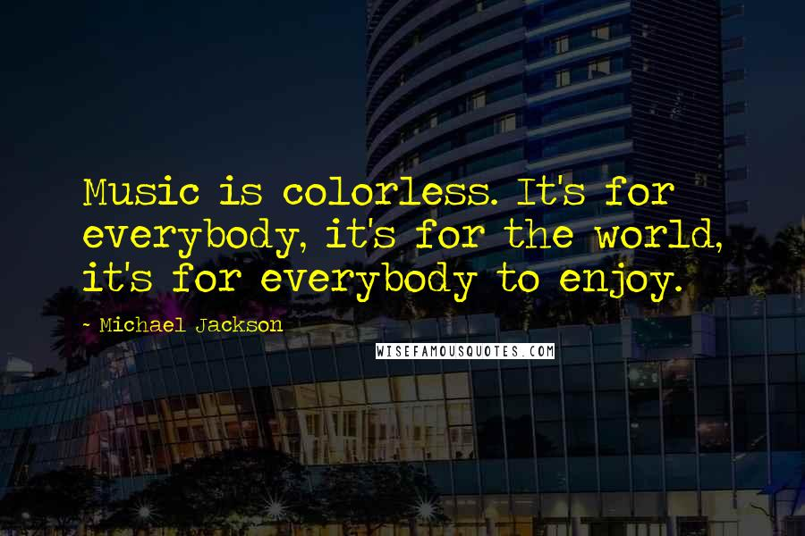 Michael Jackson quotes: Music is colorless. It's for everybody, it's for the world, it's for everybody to enjoy.