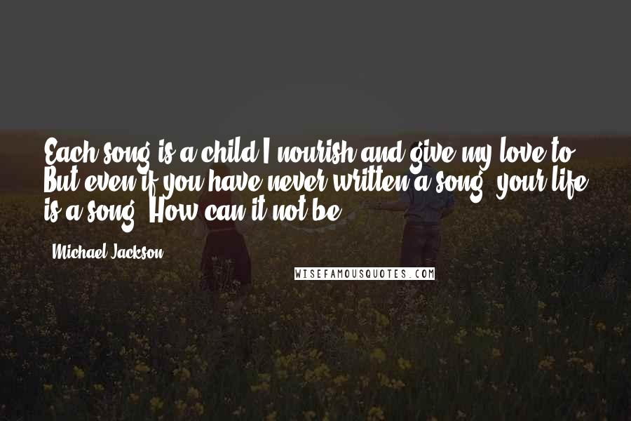 Michael Jackson quotes: Each song is a child I nourish and give my love to. But even if you have never written a song, your life is a song. How can it not