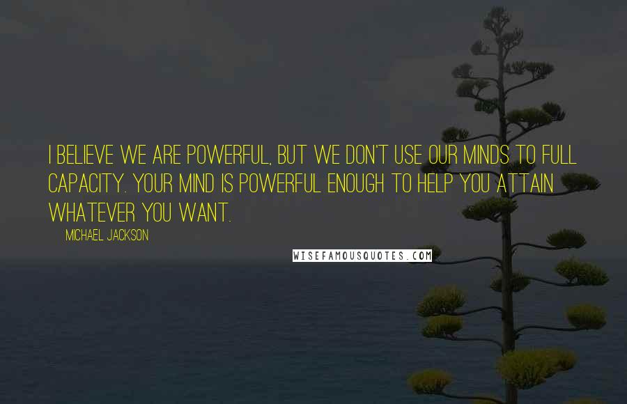 Michael Jackson quotes: I believe we are powerful, but we don't use our minds to full capacity. Your mind is powerful enough to help you attain whatever you want.