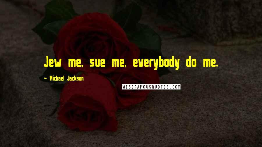 Michael Jackson quotes: Jew me, sue me, everybody do me.