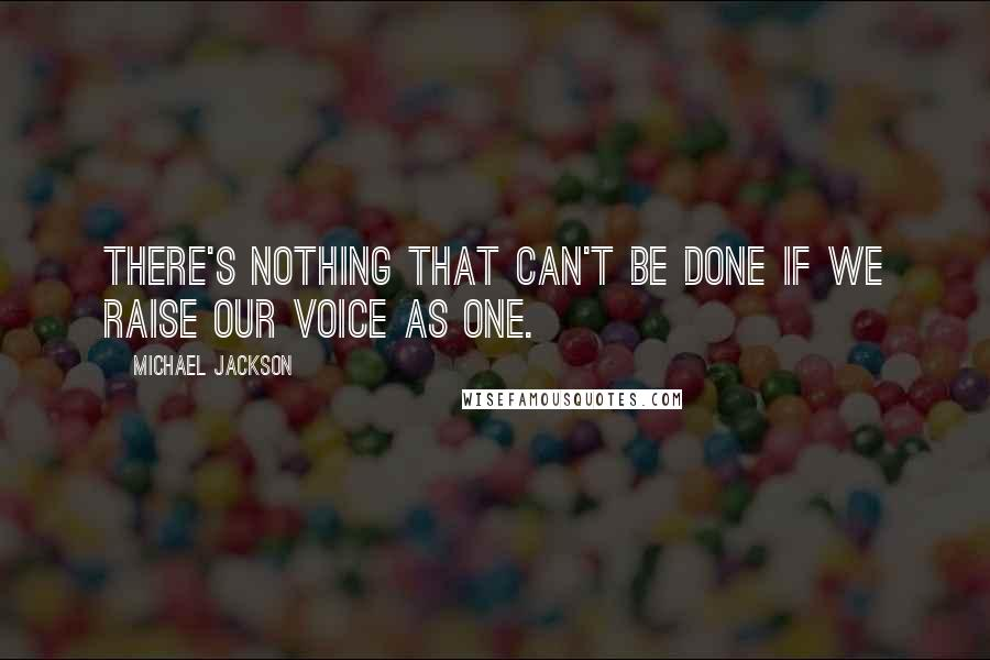 Michael Jackson quotes: There's nothing that can't be done if we raise our voice as one.