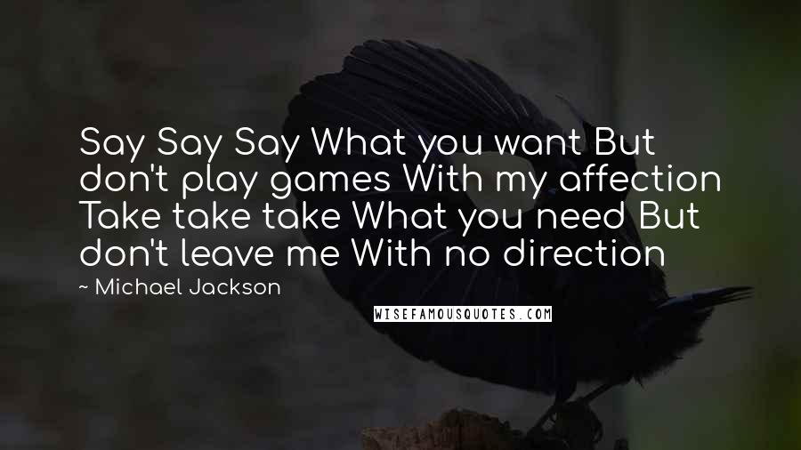 Michael Jackson quotes: Say Say Say What you want But don't play games With my affection Take take take What you need But don't leave me With no direction