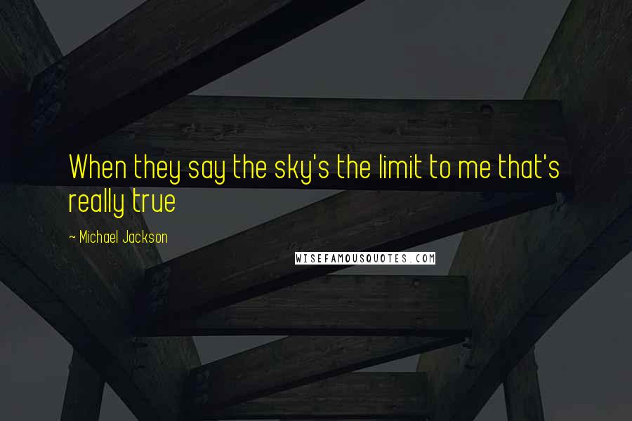 Michael Jackson quotes: When they say the sky's the limit to me that's really true