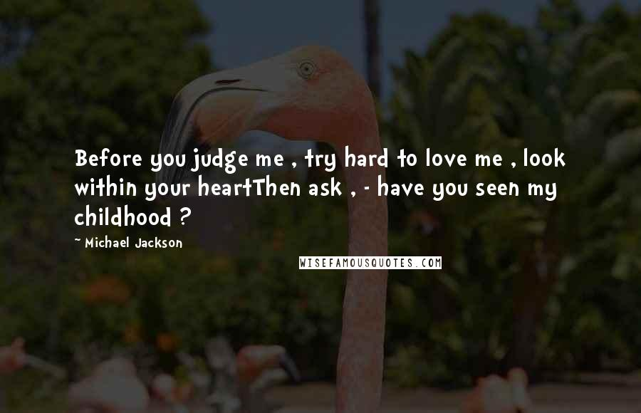 Michael Jackson quotes: Before you judge me , try hard to love me , look within your heartThen ask , - have you seen my childhood ?