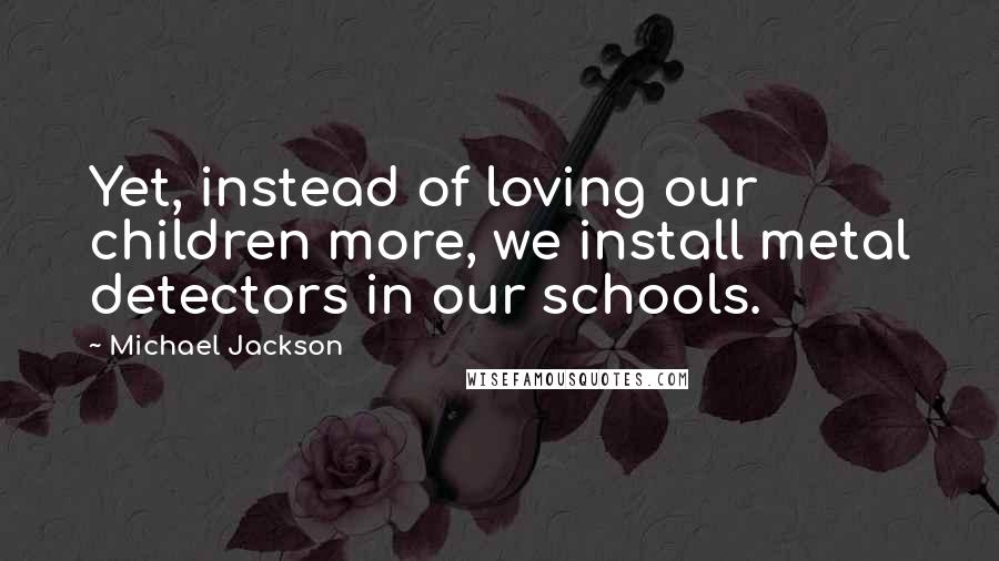 Michael Jackson quotes: Yet, instead of loving our children more, we install metal detectors in our schools.