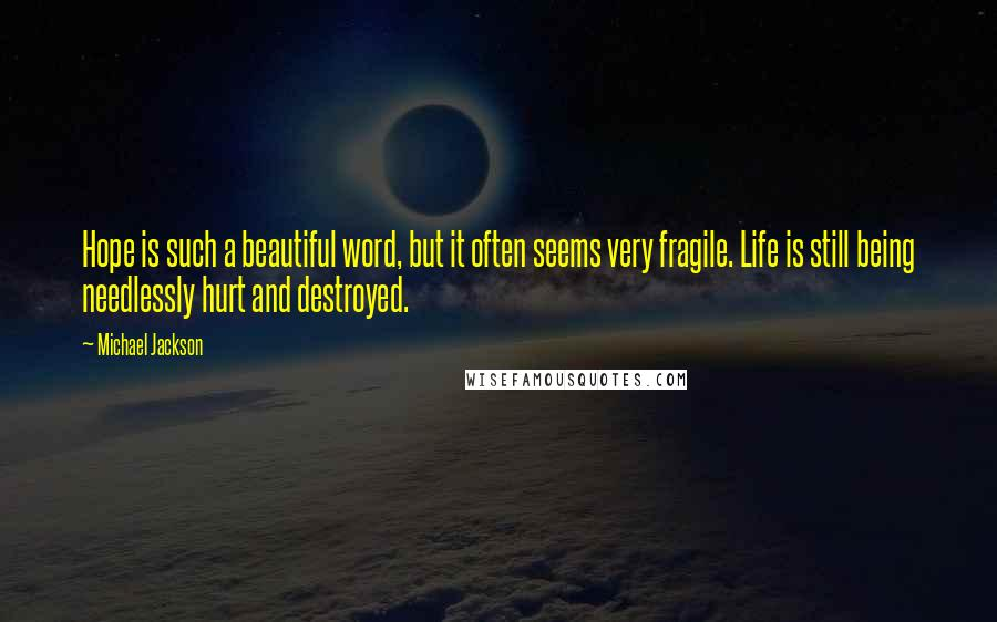 Michael Jackson quotes: Hope is such a beautiful word, but it often seems very fragile. Life is still being needlessly hurt and destroyed.