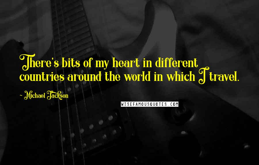 Michael Jackson quotes: There's bits of my heart in different countries around the world in which I travel.