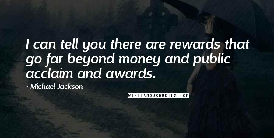 Michael Jackson quotes: I can tell you there are rewards that go far beyond money and public acclaim and awards.