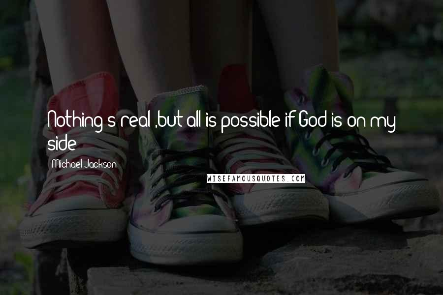 Michael Jackson quotes: Nothing's real ,but all is possible if God is on my side