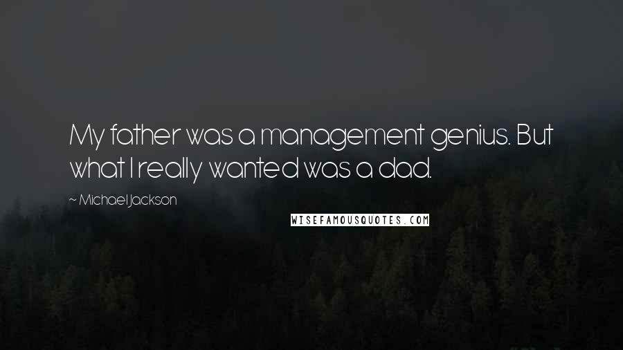 Michael Jackson quotes: My father was a management genius. But what I really wanted was a dad.
