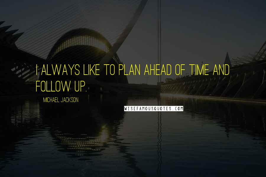 Michael Jackson quotes: I always like to plan ahead of time and follow up.