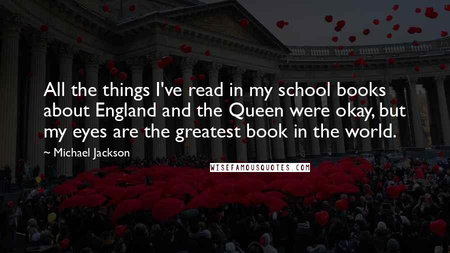 Michael Jackson quotes: All the things I've read in my school books about England and the Queen were okay, but my eyes are the greatest book in the world.