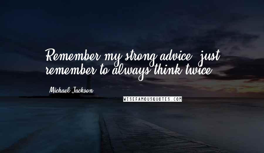Michael Jackson quotes: Remember my strong advice; just remember to always think twice.
