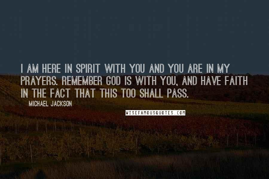 Michael Jackson quotes: I am here in spirit with you and you are in my prayers. Remember God is with you, and have faith in the fact that this too shall pass.