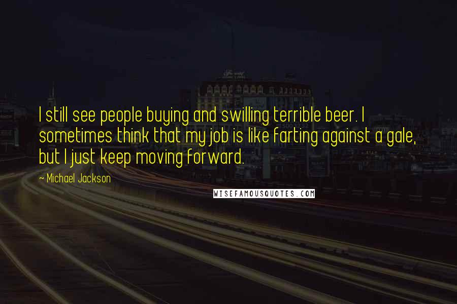 Michael Jackson quotes: I still see people buying and swilling terrible beer. I sometimes think that my job is like farting against a gale, but I just keep moving forward.