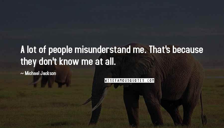 Michael Jackson quotes: A lot of people misunderstand me. That's because they don't know me at all.
