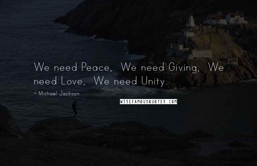 Michael Jackson quotes: We need Peace, We need Giving, We need Love, We need Unity.