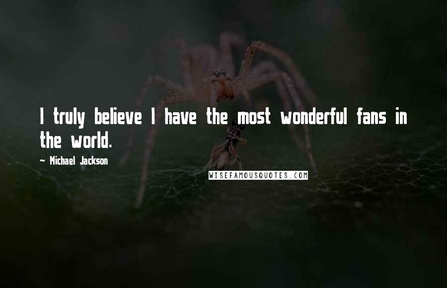 Michael Jackson quotes: I truly believe I have the most wonderful fans in the world.