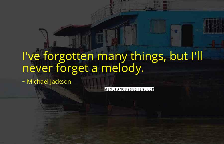 Michael Jackson quotes: I've forgotten many things, but I'll never forget a melody.
