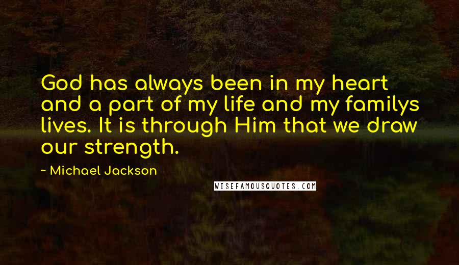 Michael Jackson quotes: God has always been in my heart and a part of my life and my familys lives. It is through Him that we draw our strength.