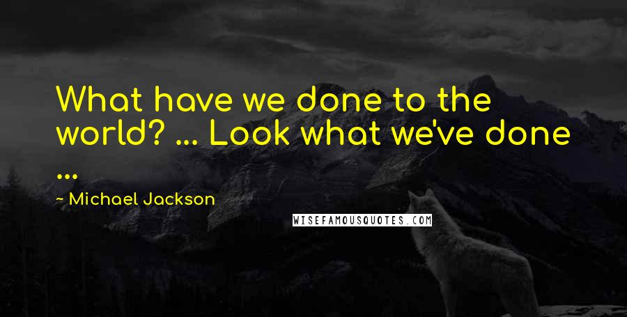 Michael Jackson quotes: What have we done to the world? ... Look what we've done ...