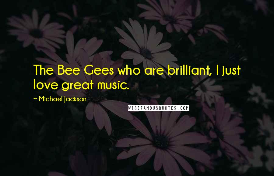 Michael Jackson quotes: The Bee Gees who are brilliant, I just love great music.