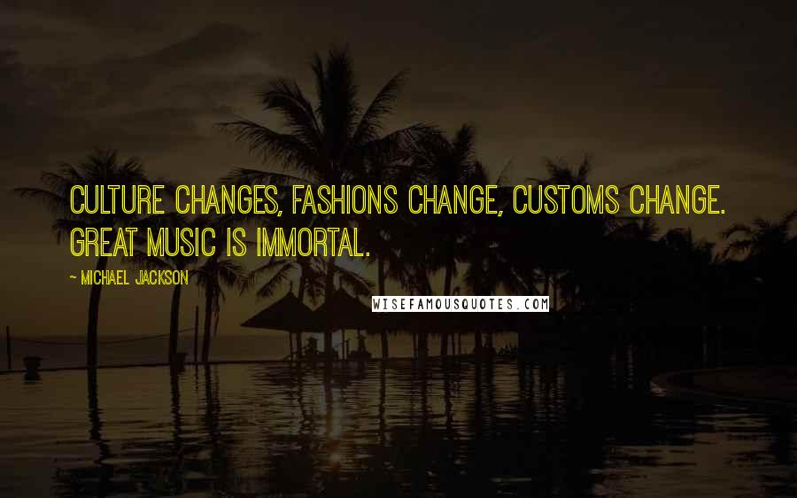 Michael Jackson quotes: Culture changes, fashions change, customs change. Great music is immortal.