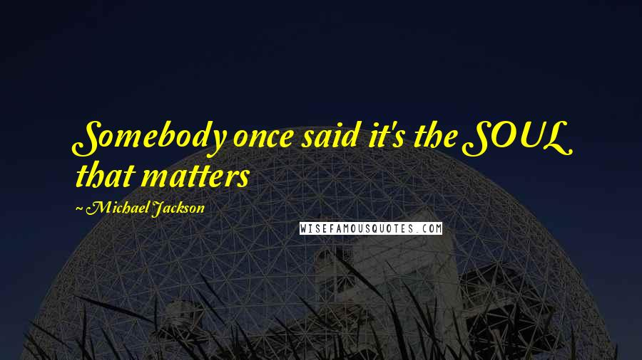 Michael Jackson quotes: Somebody once said it's the SOUL that matters