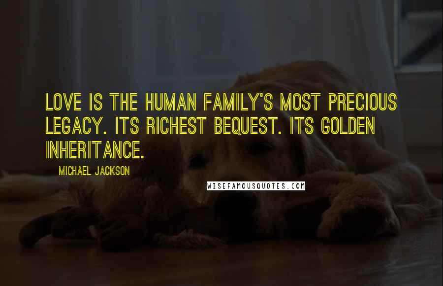 Michael Jackson quotes: Love is the human family's most precious legacy. Its richest bequest. Its golden inheritance.