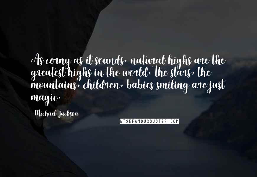 Michael Jackson quotes: As corny as it sounds, natural highs are the greatest highs in the world. The stars, the mountains, children, babies smiling are just magic.