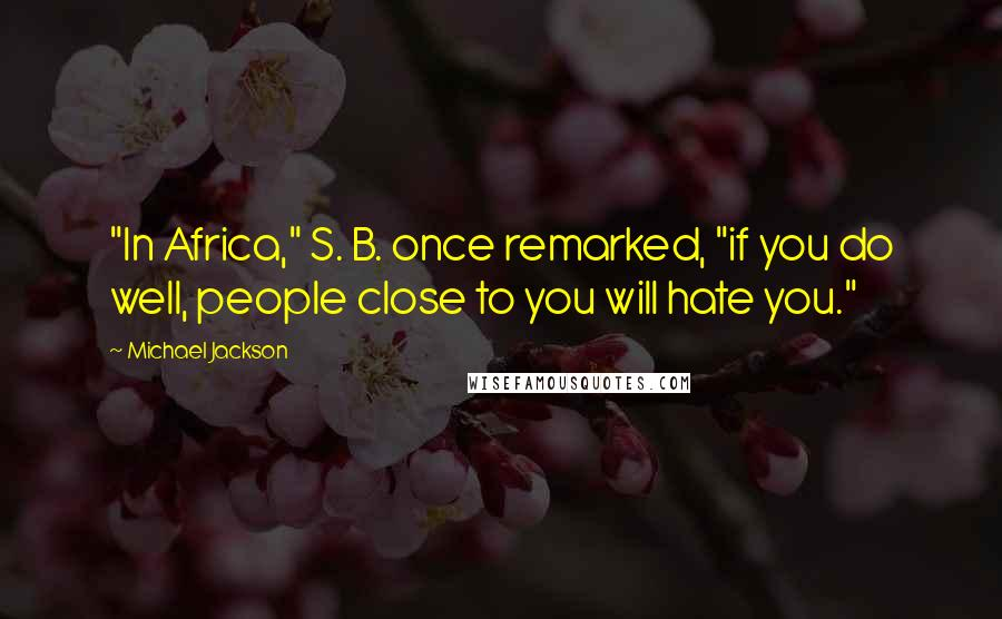 """Michael Jackson quotes: """"In Africa,"""" S. B. once remarked, """"if you do well, people close to you will hate you."""""""