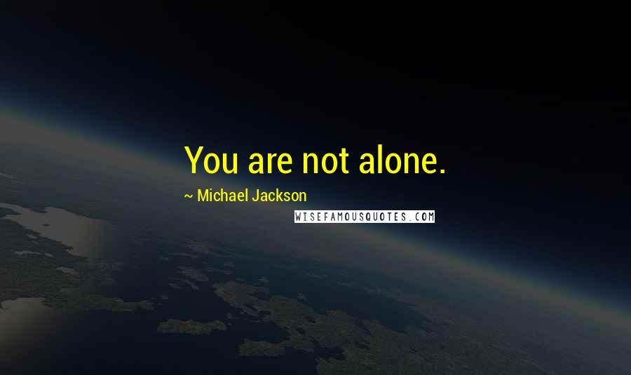 Michael Jackson quotes: You are not alone.
