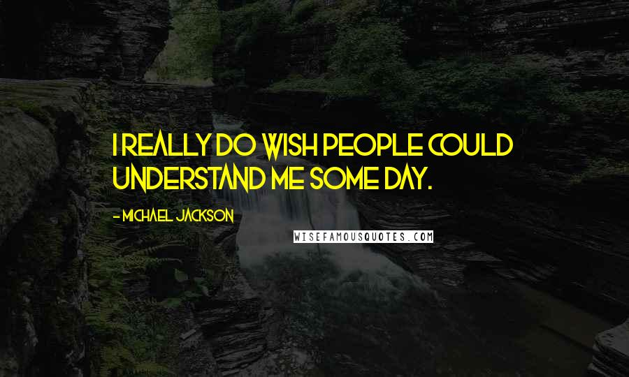 Michael Jackson quotes: I really do wish people could understand me some day.