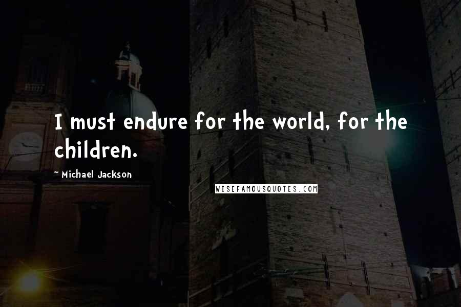 Michael Jackson quotes: I must endure for the world, for the children.