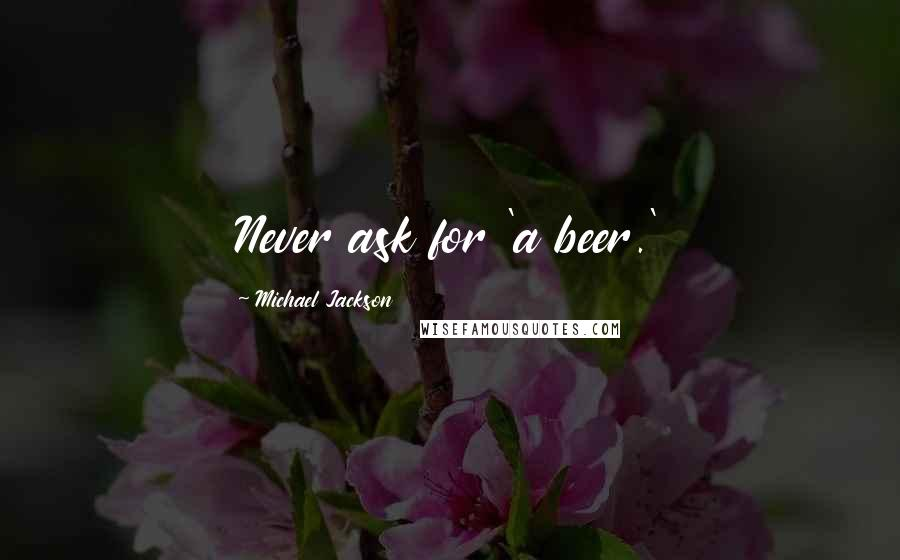 Michael Jackson quotes: Never ask for 'a beer.'