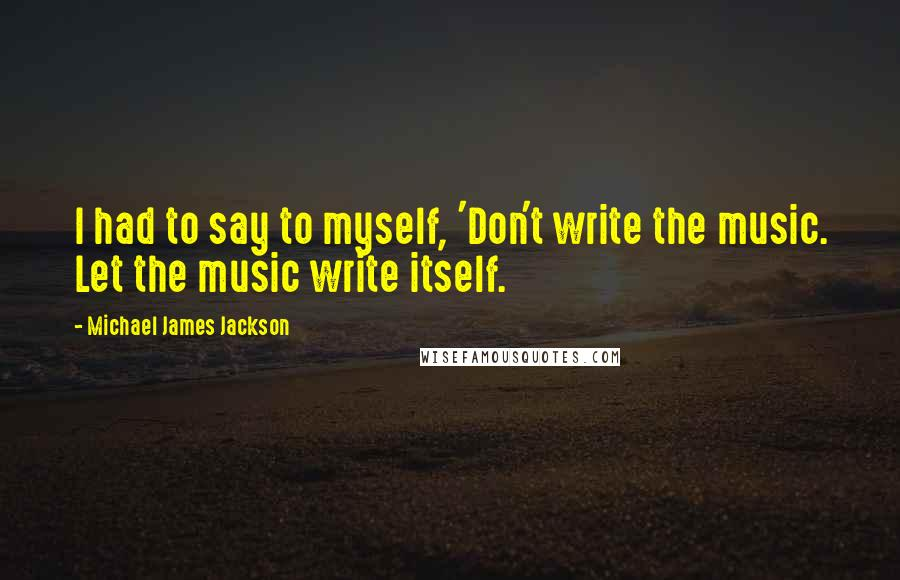 Michael James Jackson quotes: I had to say to myself, 'Don't write the music. Let the music write itself.