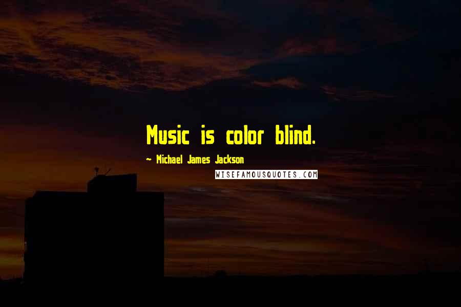 Michael James Jackson quotes: Music is color blind.