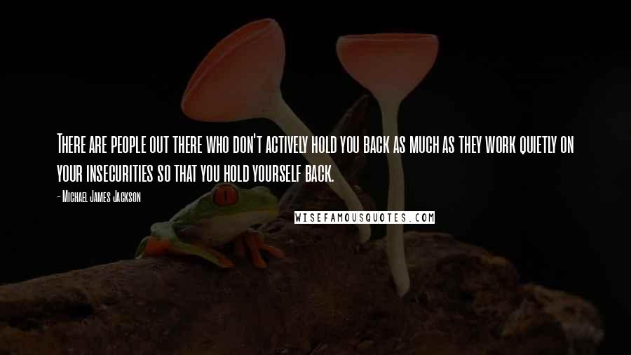 Michael James Jackson quotes: There are people out there who don't actively hold you back as much as they work quietly on your insecurities so that you hold yourself back.