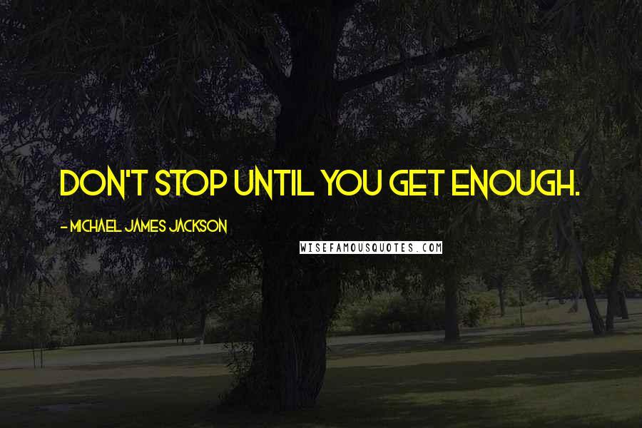 Michael James Jackson quotes: Don't stop until you get enough.