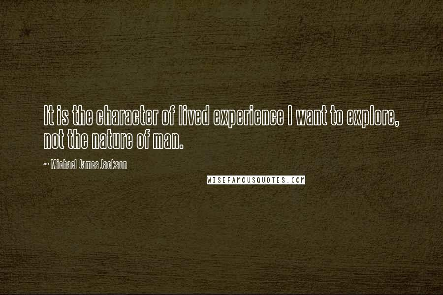 Michael James Jackson quotes: It is the character of lived experience I want to explore, not the nature of man.