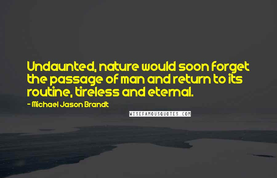 Michael Jason Brandt quotes: Undaunted, nature would soon forget the passage of man and return to its routine, tireless and eternal.