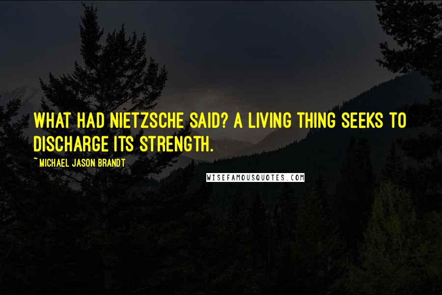 Michael Jason Brandt quotes: What had Nietzsche said? A living thing seeks to discharge its strength.