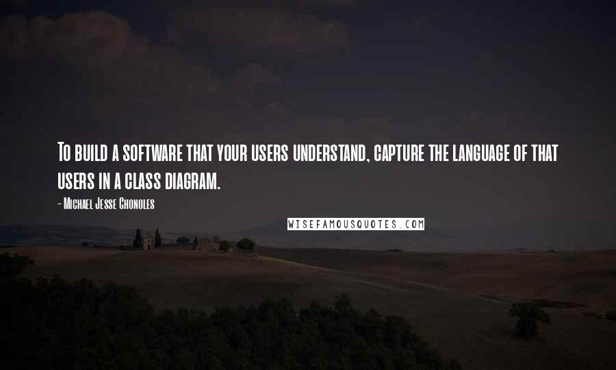 Michael Jesse Chonoles quotes: To build a software that your users understand, capture the language of that users in a class diagram.