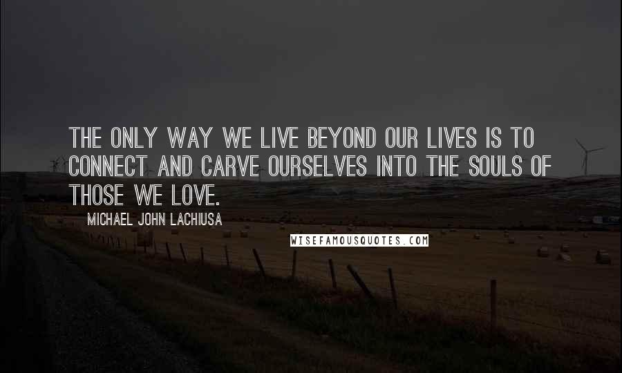 Michael John LaChiusa quotes: The only way we live beyond our lives is to connect and carve ourselves into the souls of those we love.
