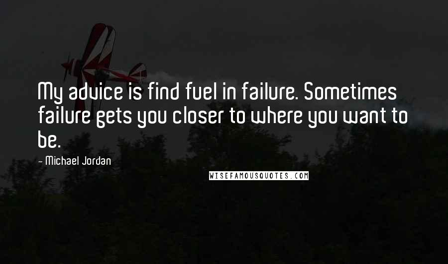 Michael Jordan quotes: My advice is find fuel in failure. Sometimes failure gets you closer to where you want to be.